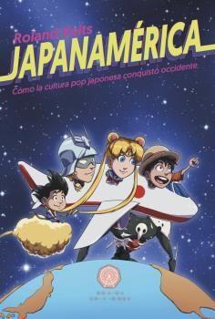 JAPANAMERICA. COMO LA CULTURA POP JAPONESA CONQUISTO OCCIDENTE