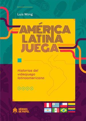 AMERICA LATINA JUEGA. HISTORIAS DEL VIDEOJUEGO LATINOAMERICANO