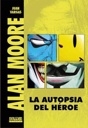 ALAN MOORE: LA AUTOPSIA DEL HEROE (ED REVISADA Y AMPLIADA)