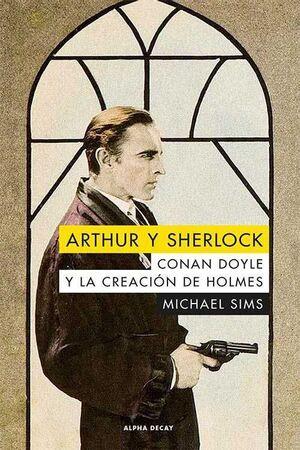 ARTHUR Y SHERLOCK. CONNAN DOYLE Y LA CREACION DE HOLMES